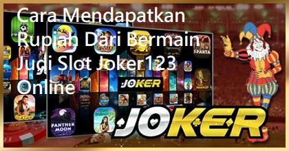Cara Mendapatkan Rupiah Dari Bermain Judi Slot Joker123 Online